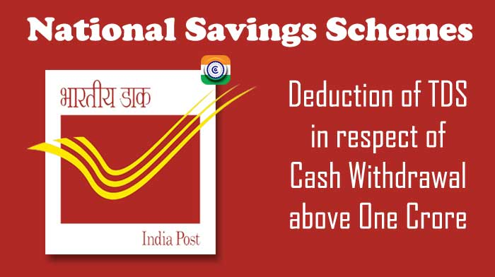 Deduction of TDS in respect of Cash Withdrawal above One Crore by a National Savings Schemes account holder - DoP